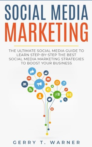 Social Media Marketing: The Ultimate Guide to Learn Step-by-Step the Best Social Media Strategies to Boost Your Business (Social Media Marketing 2018, Digital Marketing, Marketing)