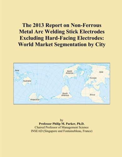 The 2013 Report on Non-Ferrous Metal Arc Welding Stick Electrodes Excluding Hard-Facing Electrodes: World Market Segmentation by City