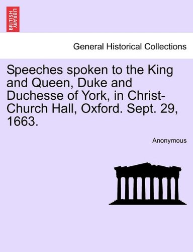 Download Speeches spoken to the King and Queen, Duke and Duchesse of York, in Christ-Church Hall, Oxford. Sept. 29, 1663. ebook