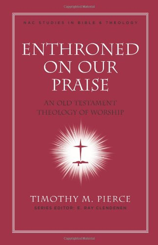 Enthroned On Our Praise: An Old Testament Theology Of Worship (New American Commentary Studies In Bible & Theology)
