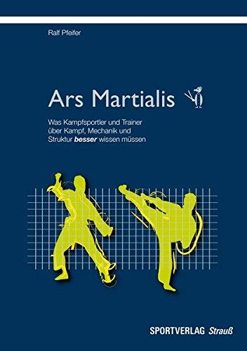 Ars Martialis: Was Kampfsportler und Trainer über Kampf, Mechanik und Struktur besser wissen müssen
