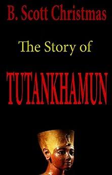 The Story of Tutankhamun: A Brief Historical Narrative by [Christmas, B. Scott]