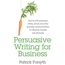 Persuasive Writing for Business: How to Write Proposals, Letters, Emails and Other Business Communications to Influence, Impress and Persuade