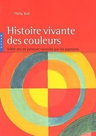 Histoire vivante des couleurs : 5 000 Ans de peinture racontée par les pigments par Philip Ball