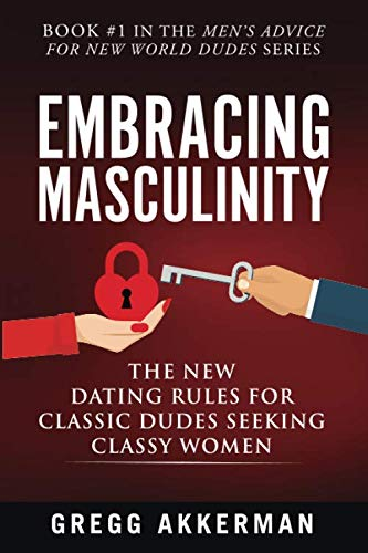 Embracing Masculinity: The New Dating Rules for Classic Dudes Seeking Classy Women (Men's Advice for New World Dudes) (Best Flirting Tips For Women)