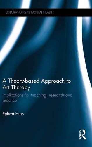 A Theory-based Approach to Art Therapy: Implications for teaching, research and practice (Explorations in Mental Health) by Ephrat Huss