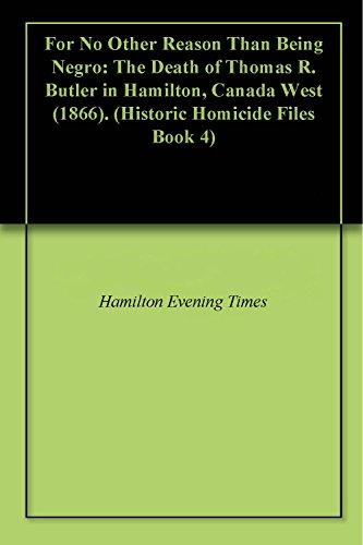 For No Other Reason Than Being Negro: The Death of Thomas R. Butler in Hamilton, Canada West (1866). (Historic Homicide Files Book ()