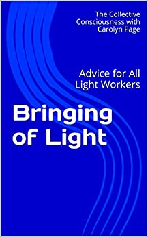 Bringing of Light: Advice for All Light Workers by [with Carolyn Page, The Collective Consciousness]