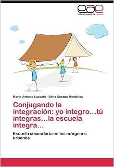 Book Conjugando la integración: yo integro...tú integras...la escuela integra...: Escuela secundaria en los márgenes urbanos