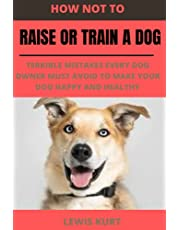 HOW NOT TO RAISE OR TRAIN A DOG: TERRIBLE MISTAKES EVERY DOG OWNER MUST AVOID TO MAKE YOUR DOG HAPPY AND HEALTHY