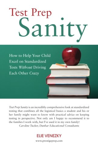 Test Prep Sanity: How To Help Your Child Excel On Standardized Tests Without Driving Each Other Crazy