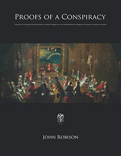 (Proofs of a Conspiracy: Against All The Religions and Governments Of Europe, Carried On In The Secret Meetings of Freemasons, Illuminati, and Reading Societies)