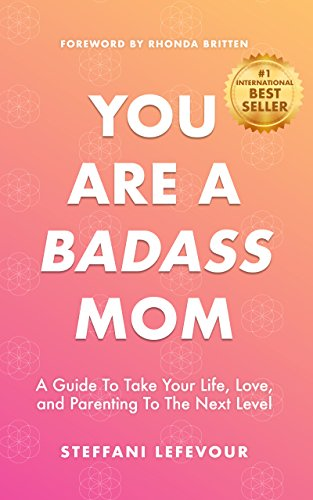 You Are A Badass Mom: A Guide to Take your Life, Love, and Parenting to the Next Level