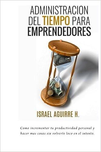 Administracion del Tiempo Para Emprendedores: Como incrementar tu productividad personal y hacer mas cosas sin volverte loco en el intento: Amazon.es: ...