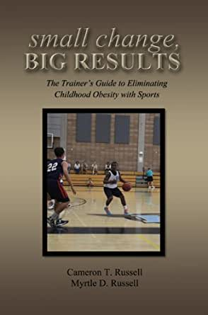small change, BIG RESULTS: The Trainers Guide to Eliminating Childhood Obesity with Sports