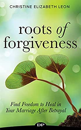 roots of forgiveness find freedom to heal in your marriage after betrayal