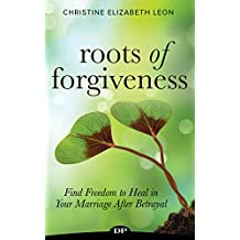 Roots of Forgiveness: Find Freedom to Heal in Your Marriage After Betrayal