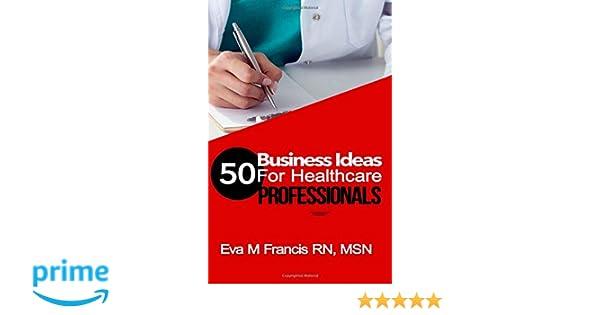 Business Ideas For Health Care Professionals A Guide For Health Care Business Ownership Rn Msn Ccrn Eva M Francis  Amazon Com Books