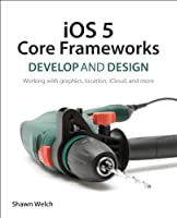 iOS 5 Core Frameworks: Develop and Design: Working with graphics, location, iCloud, and more Front Cover