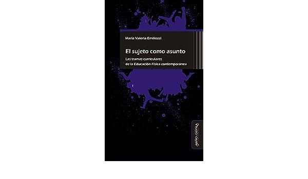 Amazon.com: El sujeto como asunto: Las tramas curriculares de la Educación Física contemporánea (Spanish Edition) eBook: María Valeria Emiliozzi: Kindle ...