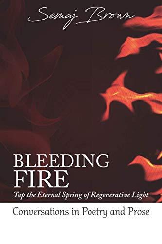 Bleeding Fire! Tap the Eternal Spring of Regenerative Light: Conversations in Poetry and - Eternal Spring