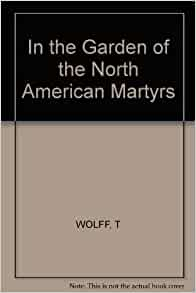 In The Garden Of The North American Martyrs Tobias Wolff 9780912946832 Books