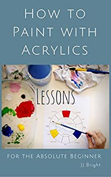 How to Paint With Acrylics Lessons for the Absolute Beginner by [Bright, J]