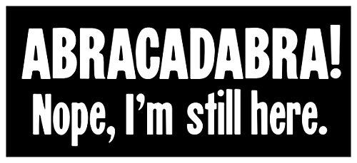 New Black Comedy Paper Sticker Abracadabra Nope I'm Still Here Ironic Funny Joke Office Workplace Job Humor