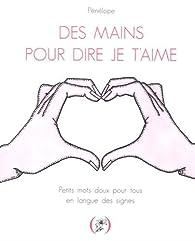 Des mains pour dire je t'aime: Petits mots doux pour tous en langue des signes par  Pénélope