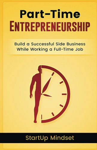 The Part-Time Entrepreneur: Build a Successful Business While Working a Full-Time Job