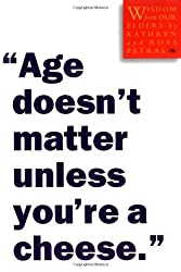[Age Doesn't Matter Unless You're a Cheese: Wisdom from Our Elders[ AGE DOESN'T MATTER UNLESS YOU'RE A CHEESE: WISDOM FROM OUR ELDERS ] By Petras, Kathryn ( Author )Mar-08-2002 Paperback