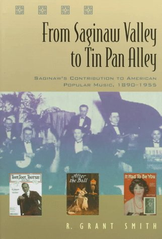 From Saginaw Valley to Tin Pan Alley: Saginaw's Contribution to American popular Music, 1890-1955 (Great Lakes Books Ser