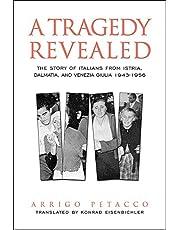 A Tragedy Revealed: The Story of Italians from Istria, Dalmatia, and Venezia Giulia, 1943-1956
