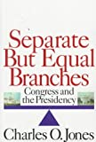 Separate but Equal Branches : Congress and the Presidency, Jones, Charles O., 1566430151