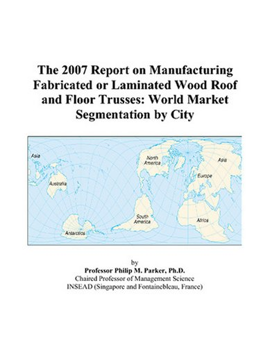 Wood Roof Trusses - The 2007 Report on Manufacturing Fabricated or Laminated Wood Roof and Floor Trusses: World Market Segmentation by City