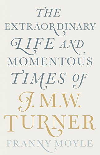 Turner: The Extraordinary Life and Momentous Times of J. M. W. Turner por Franny Moyle