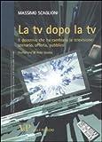 La tv dopo la tv. Il decennio che ha cambiato la televisione: scenario, offerta, pubblico