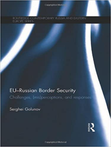 EU-Russian Border Security: Challenges, (Mis)Perceptions and Responses (Routledge Contemporary Russia and Eastern Europe Series)