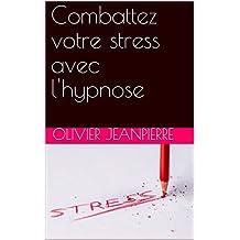 Combattez votre stress avec l'hypnose (French Edition)