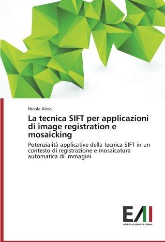 La tecnica SIFT per applicazioni di image registration e mosaicking: Potenzialità applicative della tecnica SIFT in un contesto di registrazione e mosaicatura automatica di immagini (Italian Edition) ebook