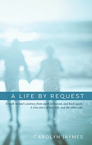 A Life By Request: A walk-in soul's journey from earth to heaven, and back again. A true story of love, life, and the other side. (Request)