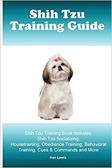 Shih Tzu Training Guide. Shih Tzu Training Book Includes: Shih Tzu Socializing, Housetraining, Obedience Training, Behavioral Training, Cues and Commands and More
