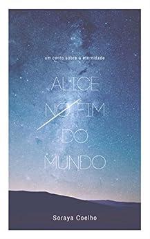 Alice no Fim do Mundo: Um conto sobre a Eternidade por [Coelho,Soraya]