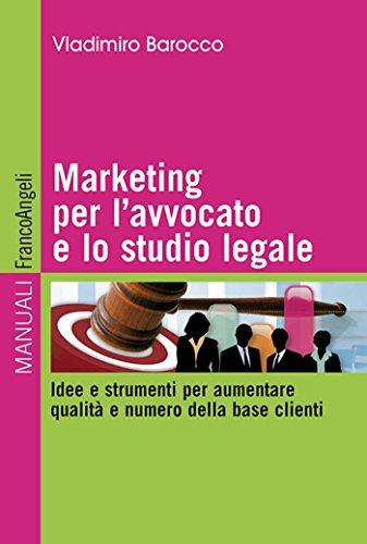 Download Marketing per l'avvocato e lo studio legale. Idee e strumenti per aumentare qualità e numero della base clienti: Idee e strumenti per aumentare qualità … base clienti (Manuali) (Italian Edition) Pdf