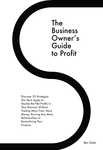 The Business Owner's Guide to Profit: Discover 25 Strategies You Must Apply to Double Your NET Profits Without Trading More Time, Money, Ruining Any More ... Purpose (Systems For Business - Purpose Net