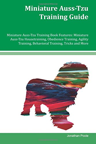 Read Online Miniature Auss-Tzu Training Guide Miniature Auss-Tzu Training Book Features: Miniature Auss-Tzu Housetraining, Obedience Training, Agility Training, Behavioral Training, Tricks and More pdf epub