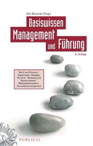 Basiswissen Management und Führung: Recht und Finanzen - Organisation, Strategie, Personal - Marketing und Kommunikation Methodenkompetenz, Gesundheitsmanagement