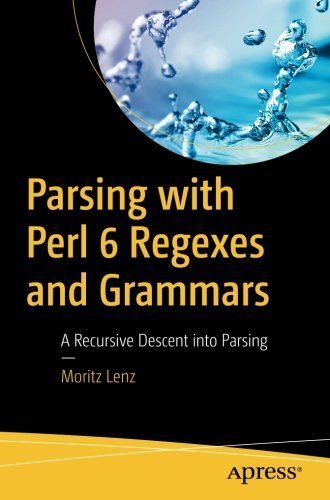 Parsing with Perl 6 Regexes and Grammars: A Recursive Descent into Parsing by Apress