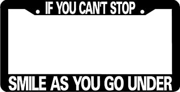 IF CANT STOP SMILE WHEN U GO UNDER HUMOR FUNNY Metal License Plate Frame