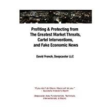 Profiting & Protecting from The Greatest Market Threats, Cartel Interventions, and Fake Economic News